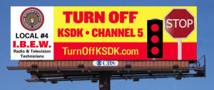 TURN OFF CHANNEL 5 is the message from IBEW Local 4 on its new billboard posted on Highway 40 at Jefferson Ave. (north side, facing east). The station wants to ignore the union's contract and outsource the union member's work.